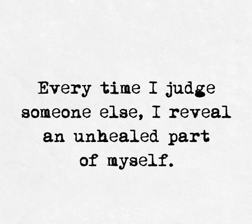 Every time you judge someone else you reveal an unhealed part of yourself