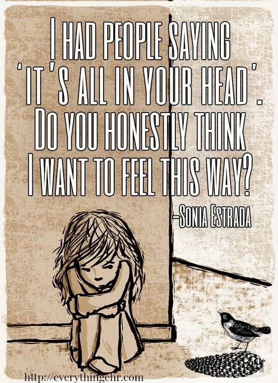 I had people saying it's all in your head. do you honestly think I want to feel this way?