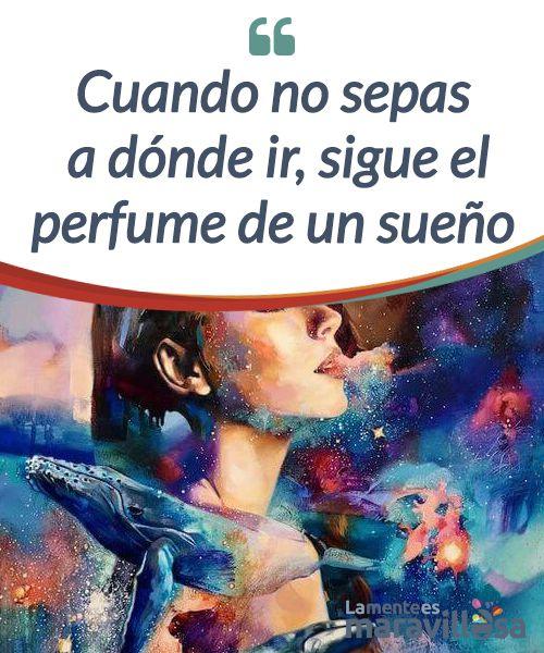 Cuando no sepas a dónde ir, sigue el perfume de un sueño  Un #sueño solo se alcanzan cuando uno se siente libre para #transformar su realidad. Sin embargo, a veces, es la propia #sociedad quien nos corta las alas.  #Psicología