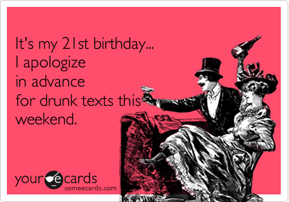Its my 21st birthday I apologize in advance for drunk texts – 21st Birthday E Cards