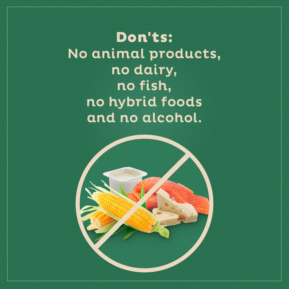 Don'ts: No animal products, no dairy, no fish, no hybrid foods and no alcohol.