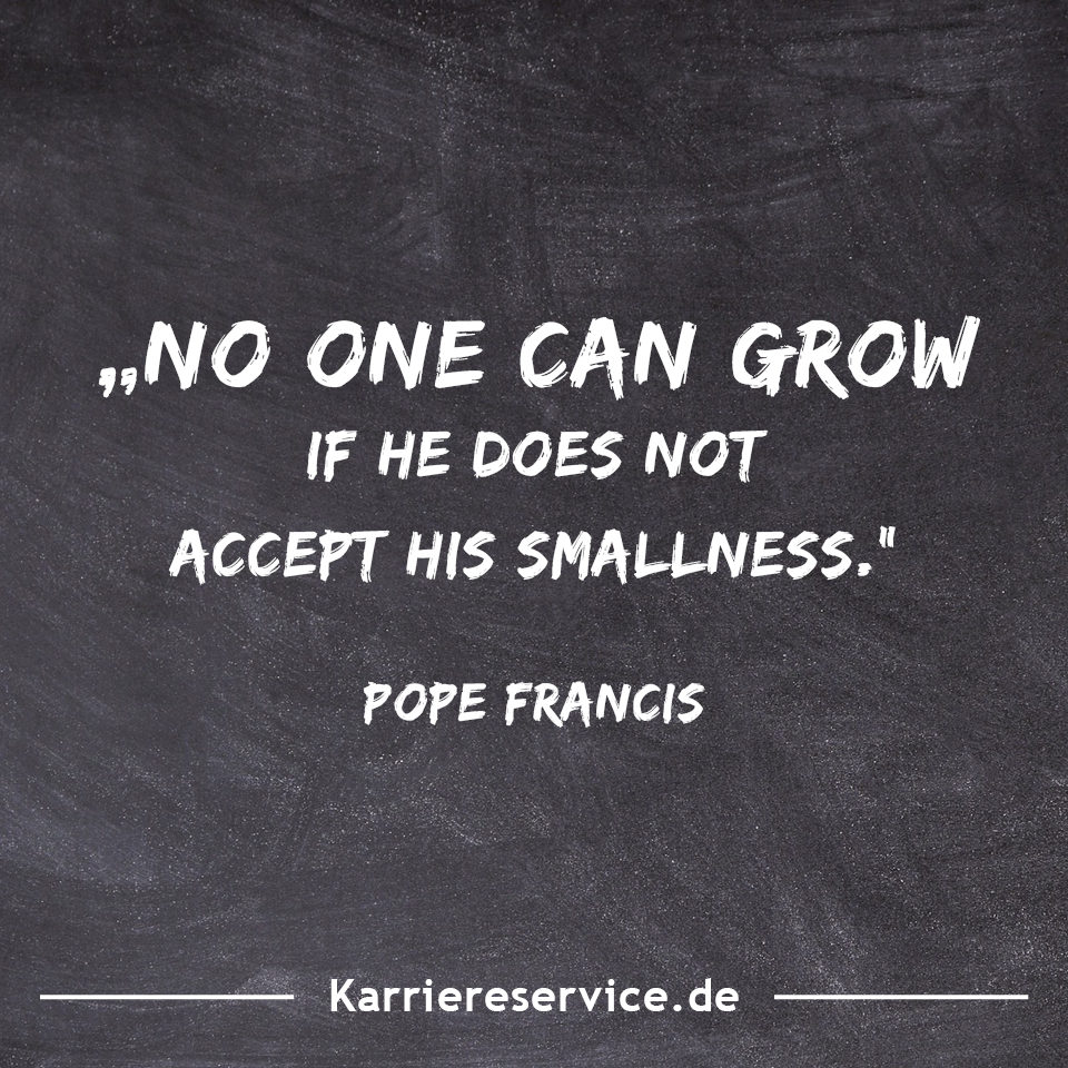 Motivational Quote No One Can Grow If He Does Not Accept His Smallness Pope Francis Karriereservice De Motivationszitate Lustige Redewendungen Zitate