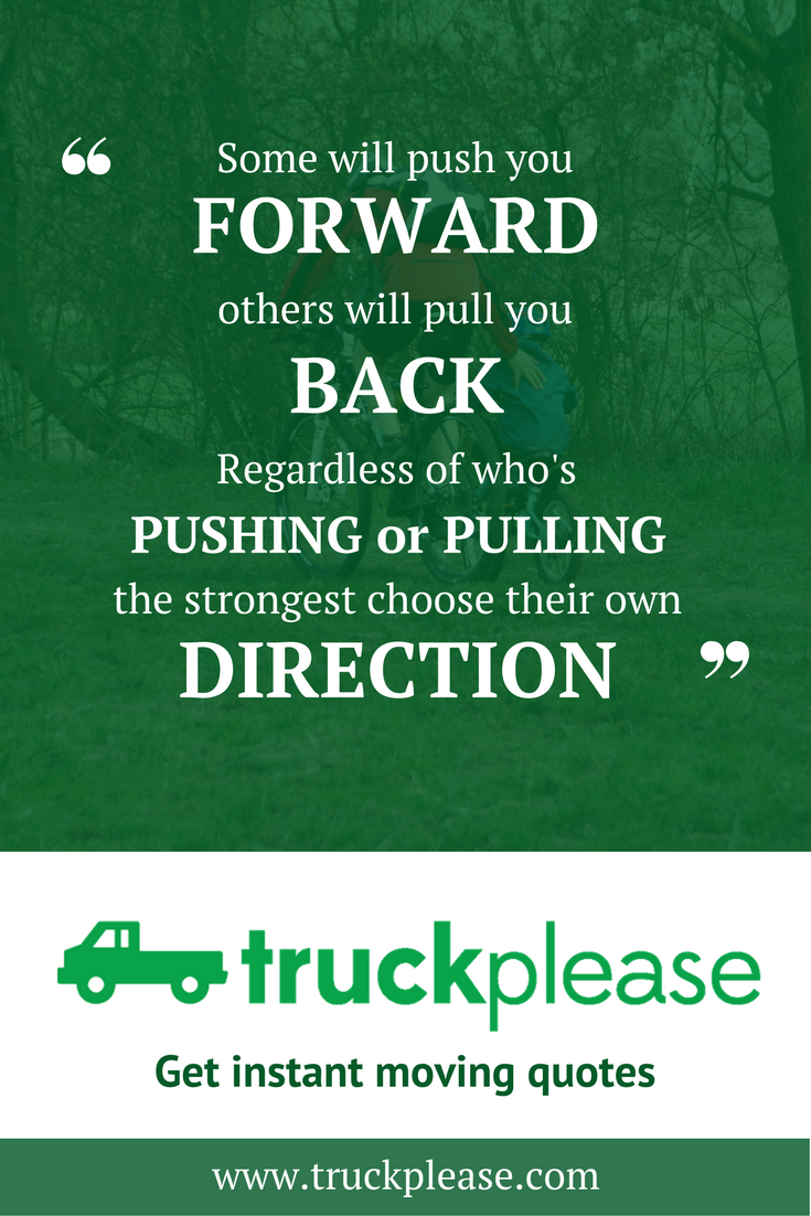 Some Will Push You Forward Others Will Pull You Back Regardless Of Who S Pushing Or Pulling The Strongest Moving Company Quotes Quotes About Moving On Moving