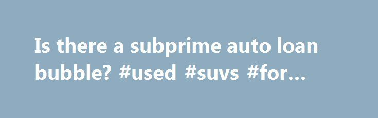 Is there a subprime auto loan bubble? #used #suvs #for #sale   - sales agreement