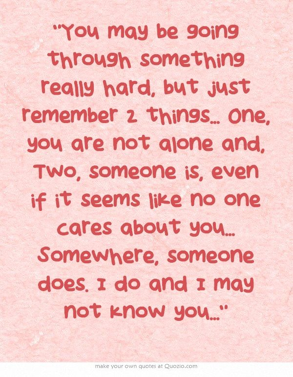 You may be going through something really hard, but just remember 2 things... One, you are not alone and, Two, someone is, even if it seems like no one cares about you... Somewhere, someone does. I do and I may not know you...