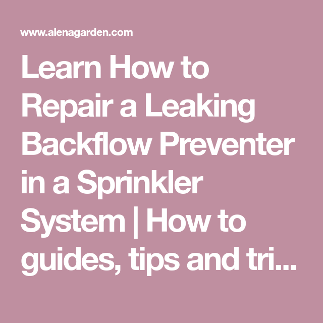 Learn How To Repair A Leaking Backflow Preventer In A Sprinkler System How To Guides Tips And Tricks In 2020 Sprinkler System Sprinkler System