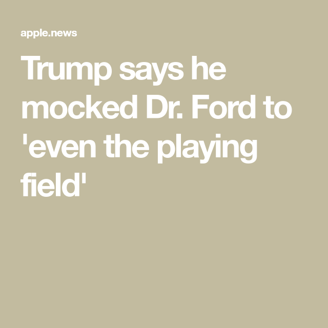 Trump says he mocked Dr. Ford to 'even the playing field