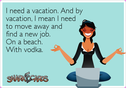 I need a vacation. And by vacation, I mean I need to move away and ...