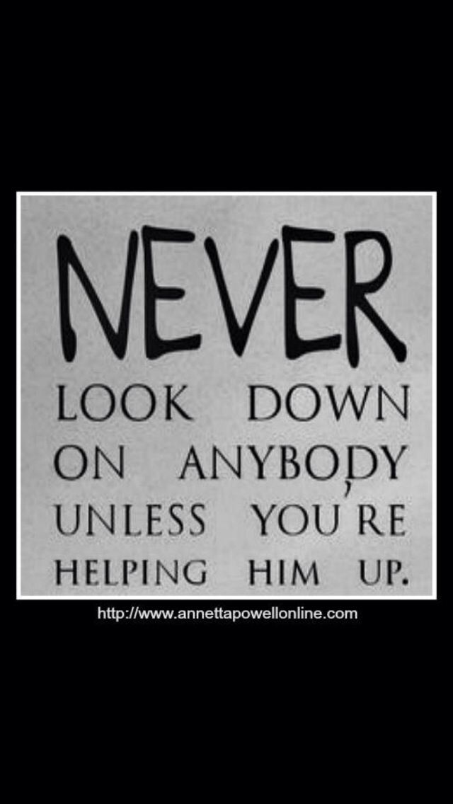 Dont Look Down On Others Words To Live By Pinterest