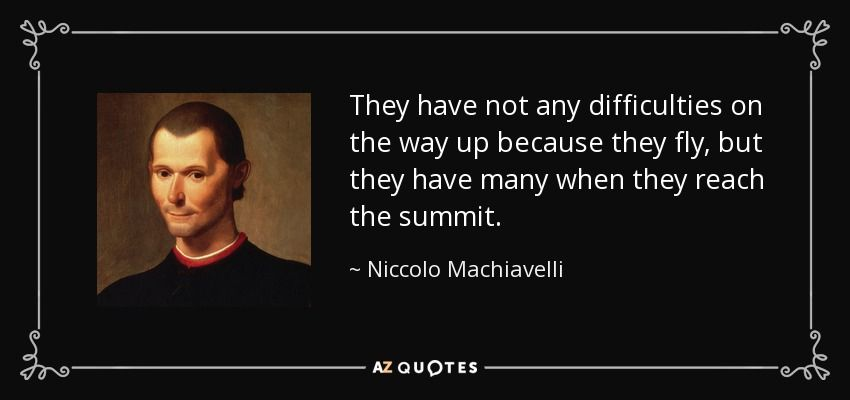 They have not any difficulties on the way up because they fly, but they have many when they reach the summit. - Niccolo Machiavelli