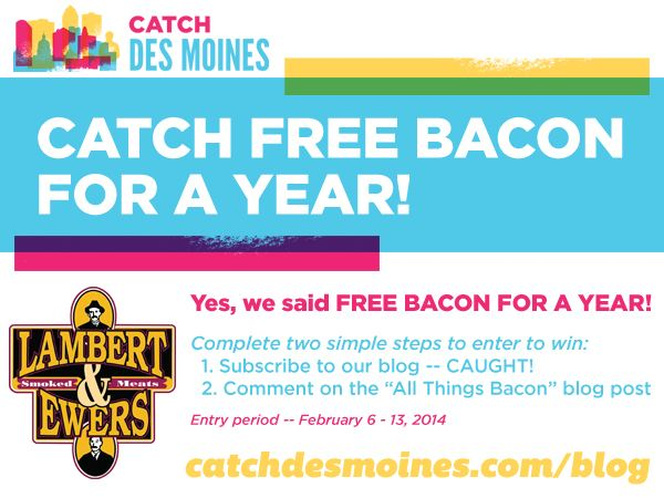 "NEW BLOG POST: Do you love bacon? Do you love Des Moines? Catch my new blog ""All Things Bacon"" about the best bacon dishes in the city... and YOU could win FREE bacon for a YEAR! Visit catchdesmoines.com/blog for more details. --KR"