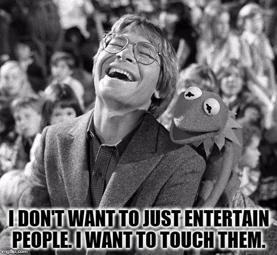 I Don T Want To Just Entertain People I Want To Touch Them Meme Generator John Denver Pictures John Denver John Denver Lyrics