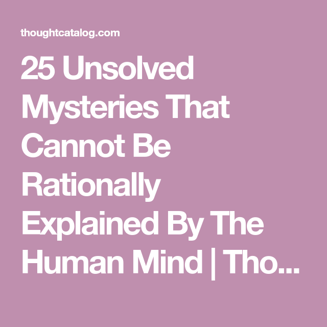25 Unsolved Mysteries That Cannot Be Rationally Explained By The