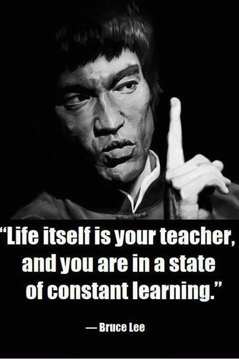 life itself is your teacher and you are in a state of constant learning bruce lee
