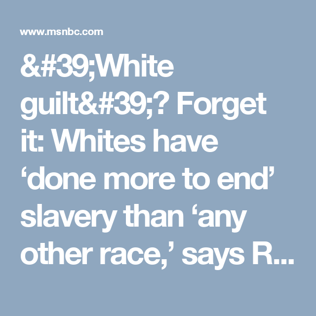White Guilt Forget It Whites Have Done More To End Slavery