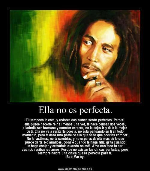 Ella no es perfecta, tú tampoco lo eres... Bob Marley