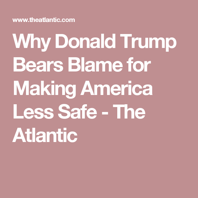 Why Donald Trump Bears Blame for Making America Less Safe - The Atlantic