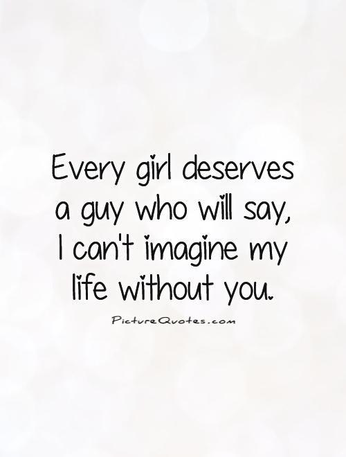 Everygirldeservesaguywhowillsayicantimaginemylife