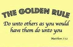 Do unto others as you would have them do unto you