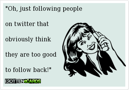 """Oh, just following people    on twitter that     obviously think     they are too good     to follow back!"""