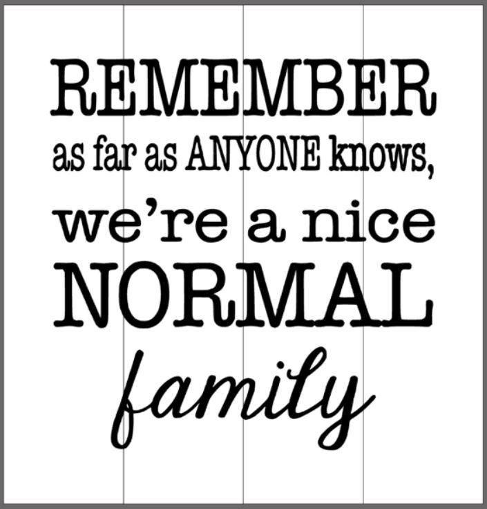 Remember as far as anyone knows we are a nice normal family 14x14