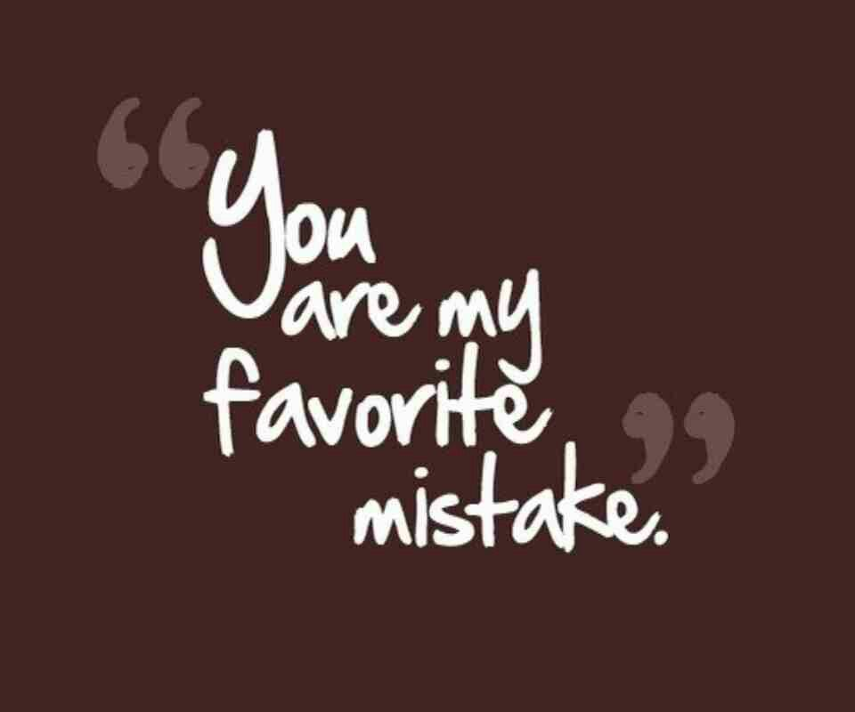 """""""You are my favorite mistake"""""""