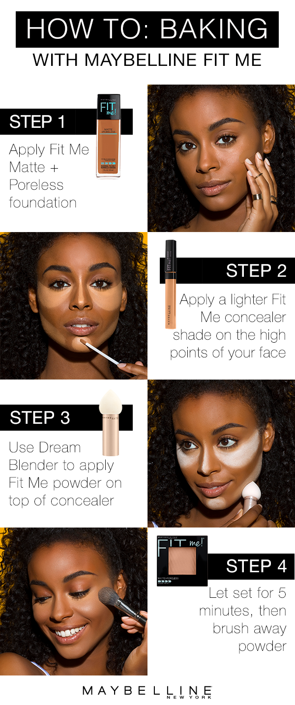 """Learn to bake like a makeup pro with Maybelline Fit Me!  Foundation baking is the newest trend in contour and highlighting.  It gives you a smooth, long lasting highlight that really sculpts your face.  First, apply your shade in Fit Me Matte + Poreless.  Next, apply a lighter Fit Me concealer shade on the high points of your face.  Then, use the Dream Blender to apply Fit Me powder on top of the concealer.  Let this set for 5 minutes (this is the """"baking"""" part!) then brush away the powder."""