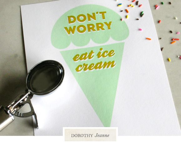 Don´t worry. Eat ice cream Art print from Dorothy Jeanne (use promo code HELLOSUMMER) for 20% off storewide until 6/20