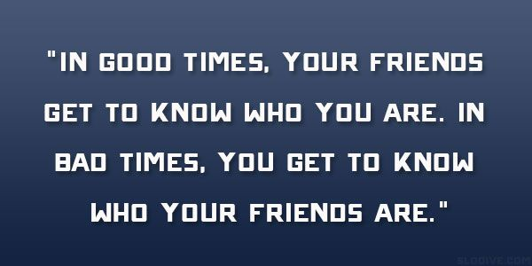 In Good Times Your Friends Get To Know Who You Are In Bad Times You