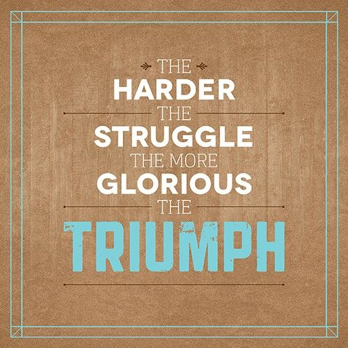 The harder the struggle, the more glorious the triumph. *I have some amazing moments in my future.*