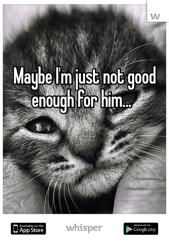 Maybe Im Just Not Good Enough For Him Quotes Quotes Crush
