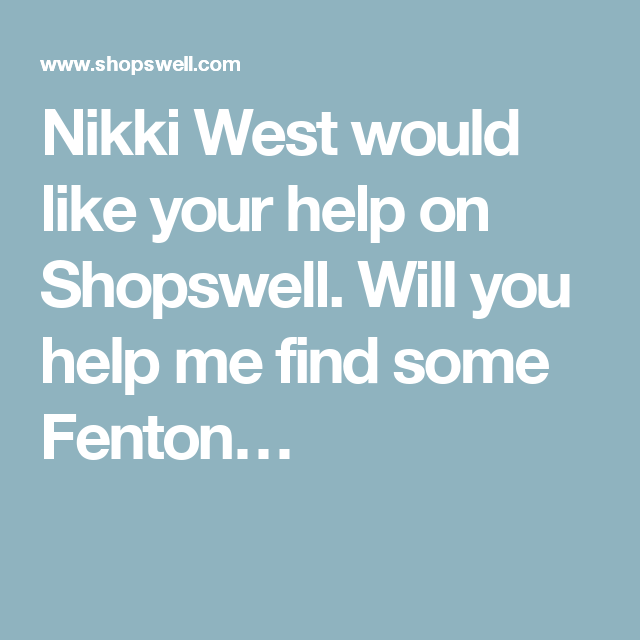 Nikki West would like your help on Shopswell. Will you help me find some Fenton…