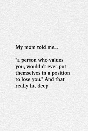 My Mom Told Me a Person Who Values You Wouldn't Ever Put Themselves in a Position to Lose You and That Really Hit Deep | Mom Meme on ME.ME