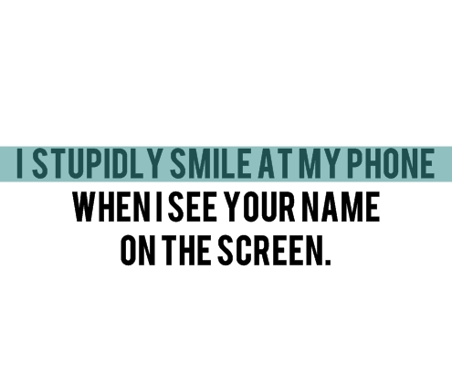 I Stupidly Smile At My Phone When I See Your Name On The Screen