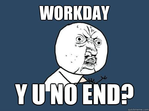 4ce3912388321fffc473606b1e3cf90d workday y u no end? work working endofday sunday what's up