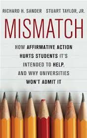 Mismatch : how affirmative action hurts students it's intended to help, and why universities won't admit it / Richard Sander, Stuart Taylor, Jr http://sabio.library.arizona.edu:80/record=b6851844~S9