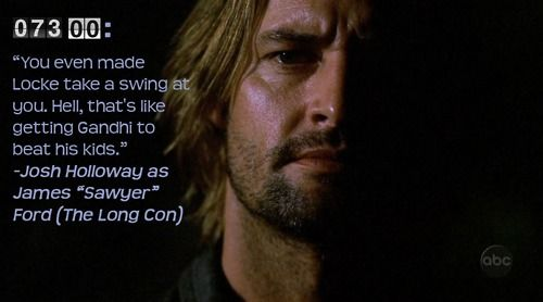 Hell, that's like getting Ghandi to beat his kids- Sawyer, LOST
