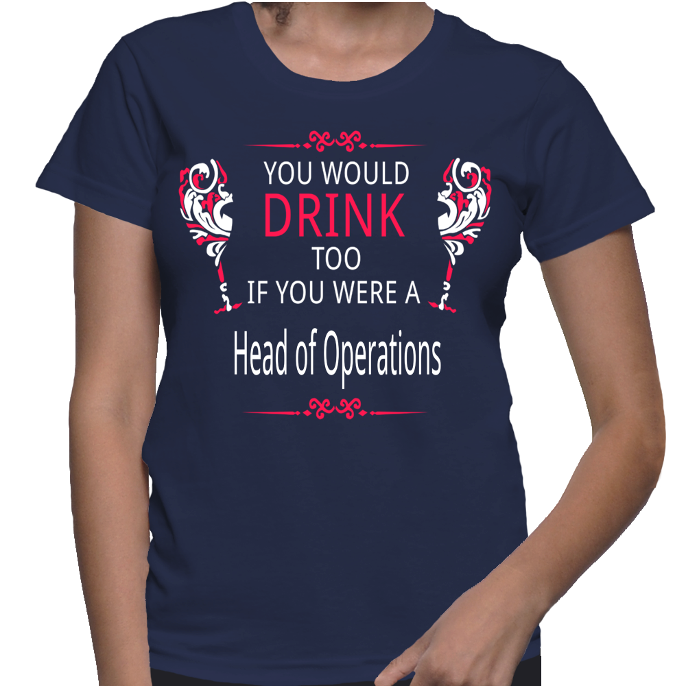 You Would Drink Too If You Were A Head Of Operations T-Shirt