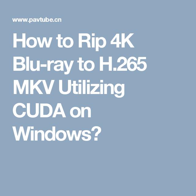 How to Rip 4K Blu-ray to H 265 MKV Utilizing CUDA on Windows