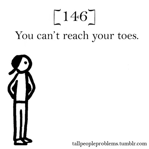 Tall people problems... Legs to long.......took me a whole summer of stretching every night to touch the floor!