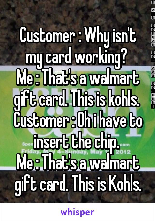 Customer Why isn't my card working? Me That's a