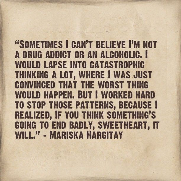 """Sometimes I can't believe I'm not a drug addict or an alcoholic. I would lapse into catastrophic thinking a lot, where I was just convinced that the worst thing would happen. But I worked hard to stop those patterns, because I realized, if you think something's going to end badly, sweetheart, it will."" –Mariska Hargitay"