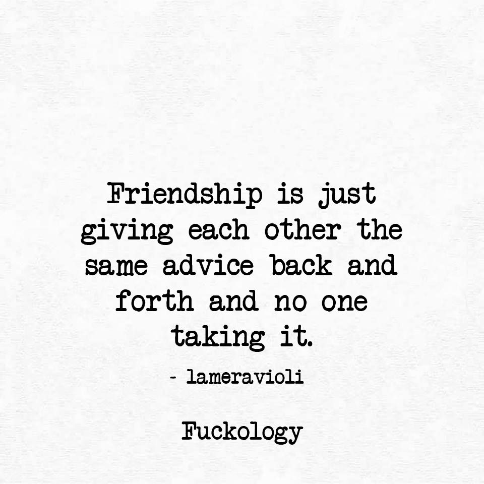 Friendship Is Just Giving Each Other The Same Advice Back And Forth And No One Taking It Sarcastic Quotes Funny Words To Live By Quotes Love Quotes Photos