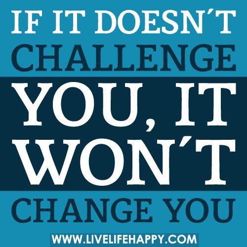 Challenge =change - food for thought my sweet Jessy that I love!!! :)