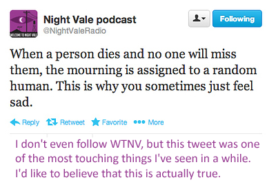 """""""When a person dies and no one will miss them, the mourning is assigned to a random human. This is why you sometimes just feel sad.""""     Night Vale on Twitter [I agree with the comment.]"""
