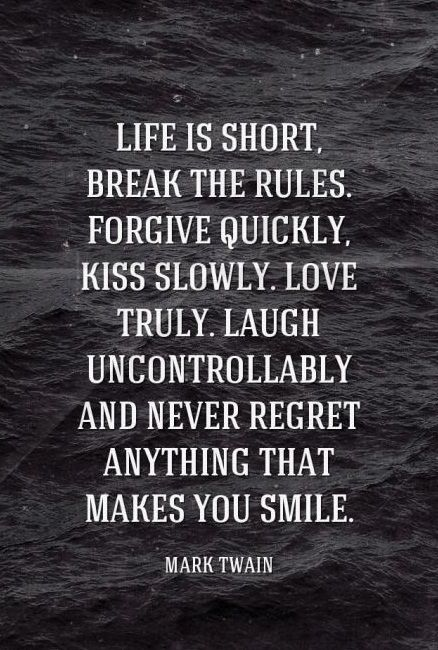 Life Is Short, Break The Rules. Forgive Quickly, Kiss Slowly. Love Truly.  Laugh Uncontrollably And Never Regret Anything That Makes You Smile.   Mark  Twain