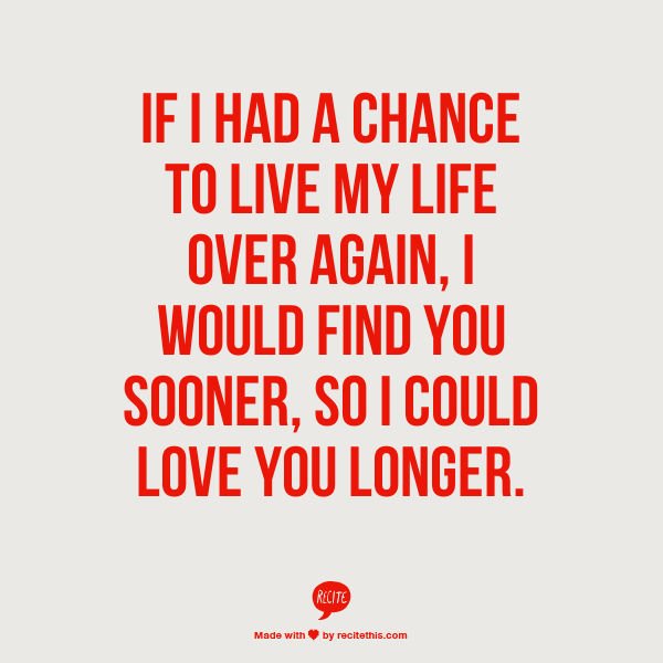 If I had a chance to live my life over again, I would find you ...