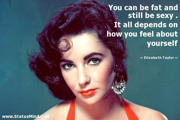 Elizabeth Taylor Quotes | ... how you feel about yourself ...
