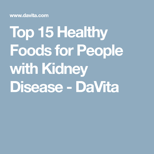 Top 15 Healthy Foods For People With Kidney Disease Davita Kidney Disease Diet Recipes Kidney Disease Recipes Kidney Recipes