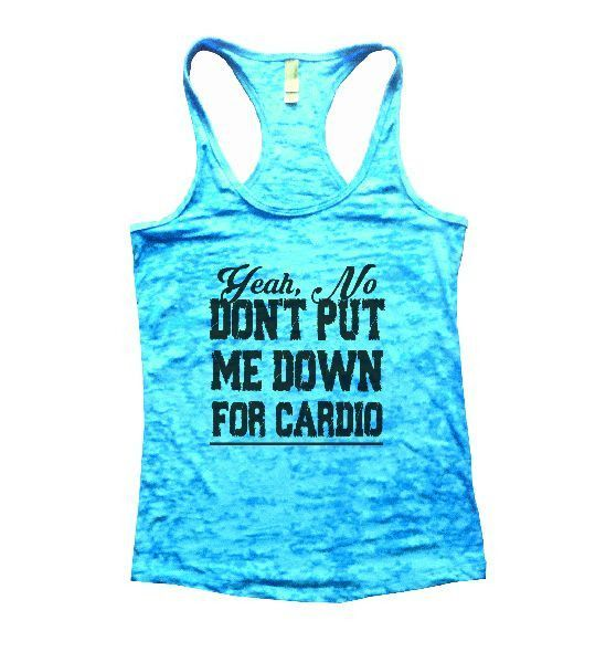 Yeah, No Don't Put Me Down For Cardio Burnout Tank Top By Funny Threadz - 1153